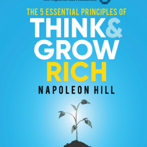The 5 Essential Principles of Think and Grow Rich_ The Practical Steps to Transforming Your Desires Into Riches